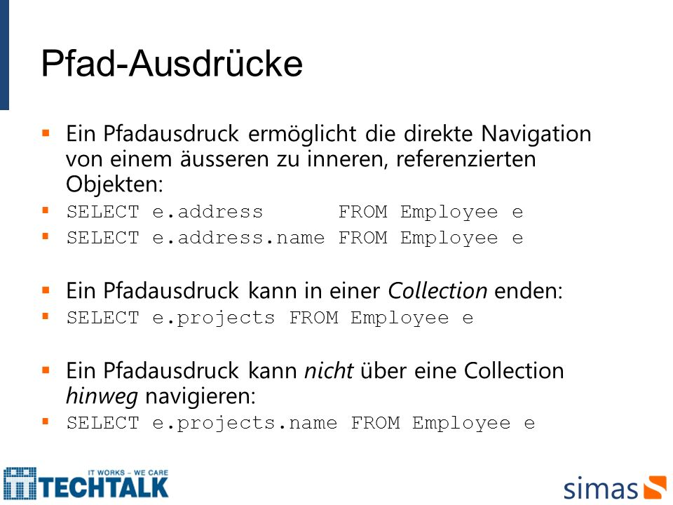 Pfad-Ausdrücke Ein Pfadausdruck ermöglicht die direkte Navigation von einem äusseren zu inneren, referenzierten Objekten: SELECT e.address FROM Employee e SELECT e.address.name FROM Employee e Ein Pfadausdruck kann in einer Collection enden: SELECT e.projects FROM Employee e Ein Pfadausdruck kann nicht über eine Collection hinweg navigieren: SELECT e.projects.name FROM Employee e