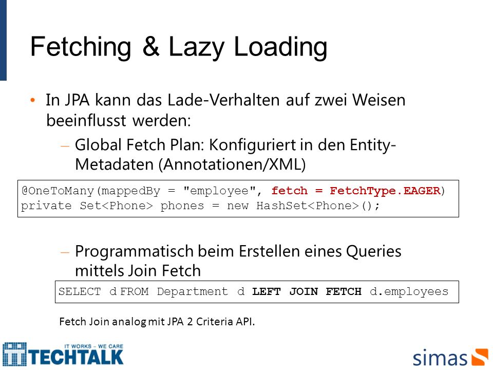 Fetching & Lazy Loading In JPA kann das Lade-Verhalten auf zwei Weisen beeinflusst werden: – Global Fetch Plan: Konfiguriert in den Entity- Metadaten (Annotationen/XML) – Programmatisch beim Erstellen eines Queries mittels Join Fetch @OneToMany(mappedBy = employee , fetch = FetchType.EAGER) private Set phones = new HashSet (); SELECT d FROM Department d LEFT JOIN FETCH d.employees Fetch Join analog mit JPA 2 Criteria API.