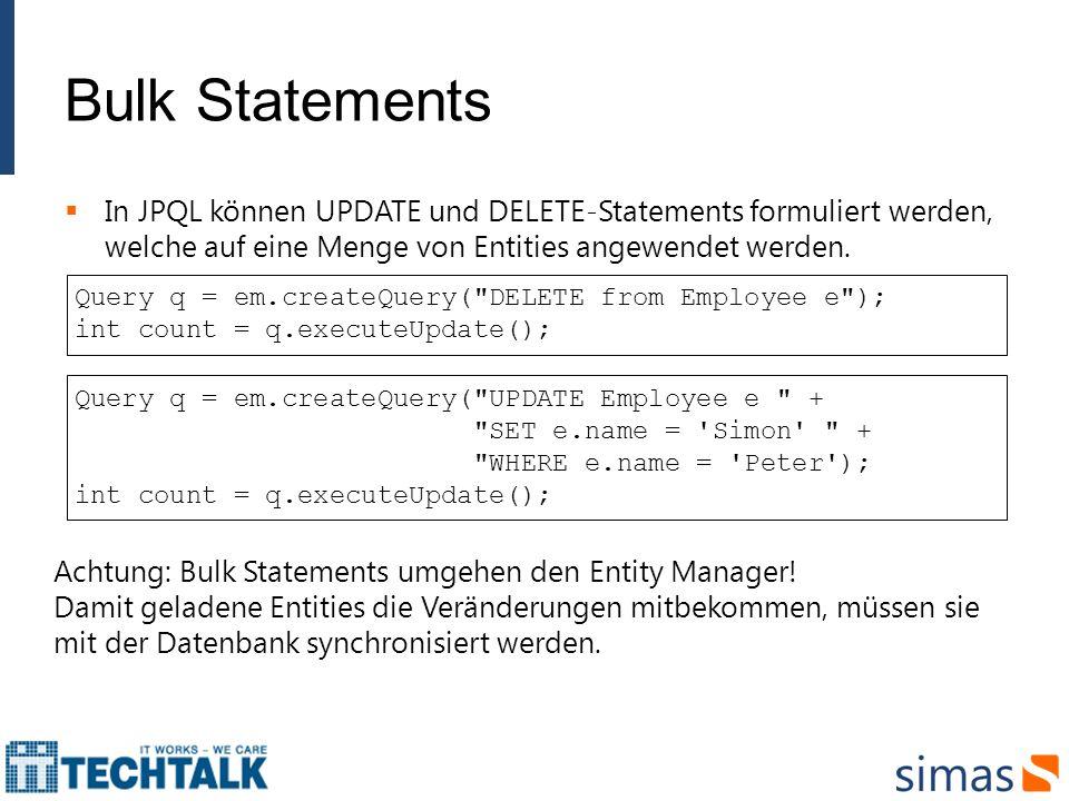 Bulk Statements In JPQL können UPDATE und DELETE-Statements formuliert werden, welche auf eine Menge von Entities angewendet werden. Query q = em.crea