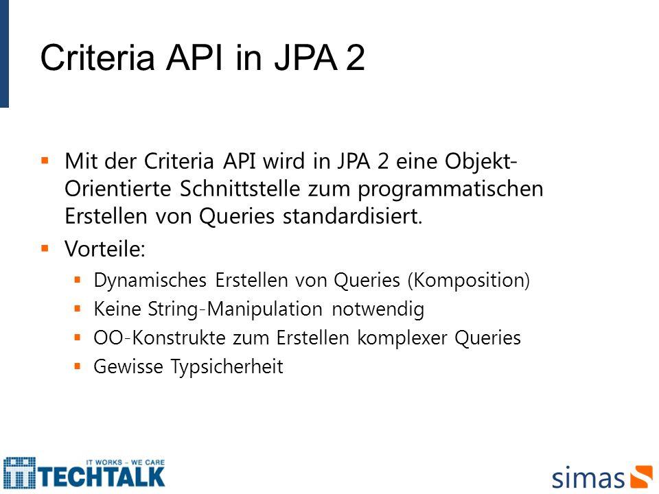 Criteria API in JPA 2 Mit der Criteria API wird in JPA 2 eine Objekt- Orientierte Schnittstelle zum programmatischen Erstellen von Queries standardisi