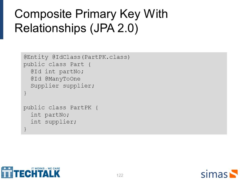Composite Primary Key With Relationships (JPA 2.0) 122 @Entity @IdClass(PartPK.class) public class Part { @Id int partNo; @Id @ManyToOne Supplier supp