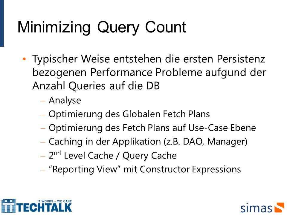 Minimizing Query Count Typischer Weise entstehen die ersten Persistenz bezogenen Performance Probleme aufgund der Anzahl Queries auf die DB – Analyse