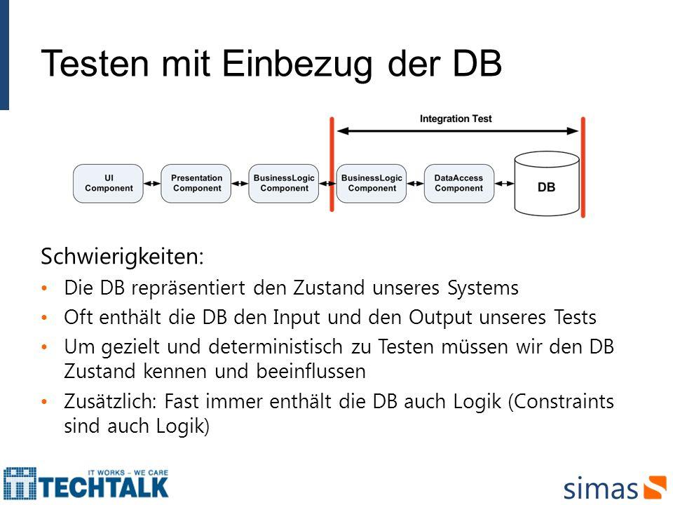 Testen mit Einbezug der DB Schwierigkeiten: Die DB repräsentiert den Zustand unseres Systems Oft enthält die DB den Input und den Output unseres Tests
