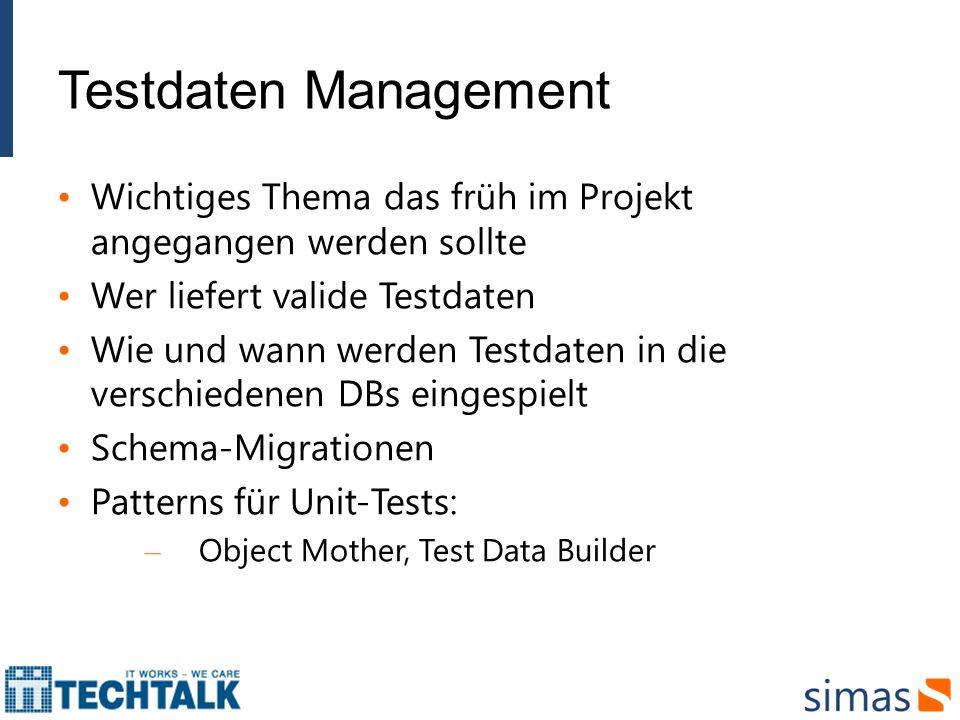 Testdaten Management Wichtiges Thema das früh im Projekt angegangen werden sollte Wer liefert valide Testdaten Wie und wann werden Testdaten in die verschiedenen DBs eingespielt Schema-Migrationen Patterns für Unit-Tests: – Object Mother, Test Data Builder