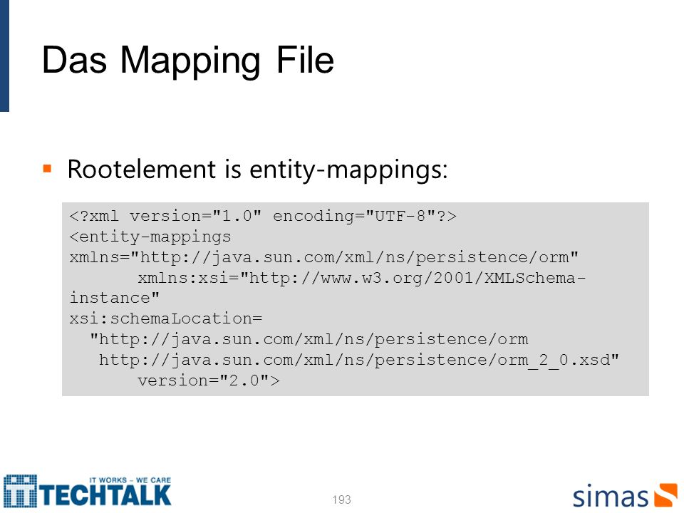 Das Mapping File Rootelement is entity-mappings: 193 <entity-mappings xmlns= http://java.sun.com/xml/ns/persistence/orm xmlns:xsi= http://www.w3.org/2001/XMLSchema- instance xsi:schemaLocation= http://java.sun.com/xml/ns/persistence/orm http://java.sun.com/xml/ns/persistence/orm_2_0.xsd version= 2.0 >