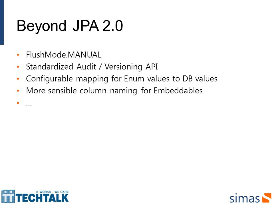 Beyond JPA 2.0 FlushMode.MANUAL Standardized Audit / Versioning API Configurable mapping for Enum values to DB values More sensible column-naming for