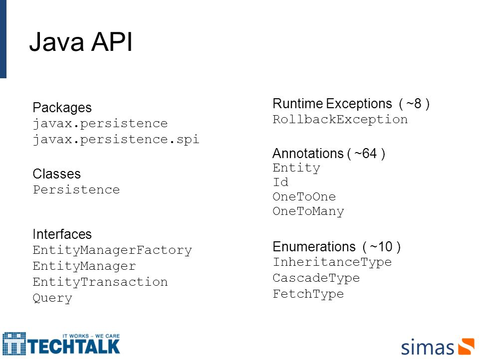 Packages javax.persistence javax.persistence.spi Classes Persistence Interfaces EntityManagerFactory EntityManager EntityTransaction Query Runtime Exc