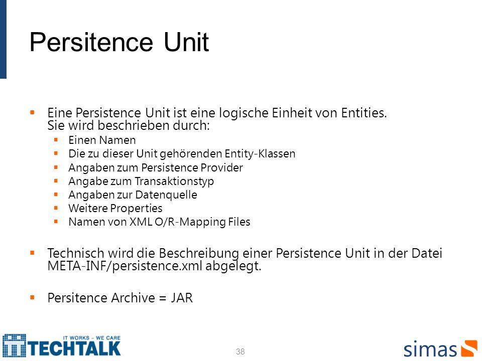 Persitence Unit Eine Persistence Unit ist eine logische Einheit von Entities. Sie wird beschrieben durch: Einen Namen Die zu dieser Unit gehörenden En