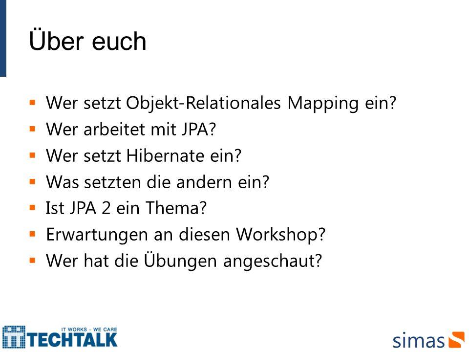 Über euch Wer setzt Objekt-Relationales Mapping ein? Wer arbeitet mit JPA? Wer setzt Hibernate ein? Was setzten die andern ein? Ist JPA 2 ein Thema? E