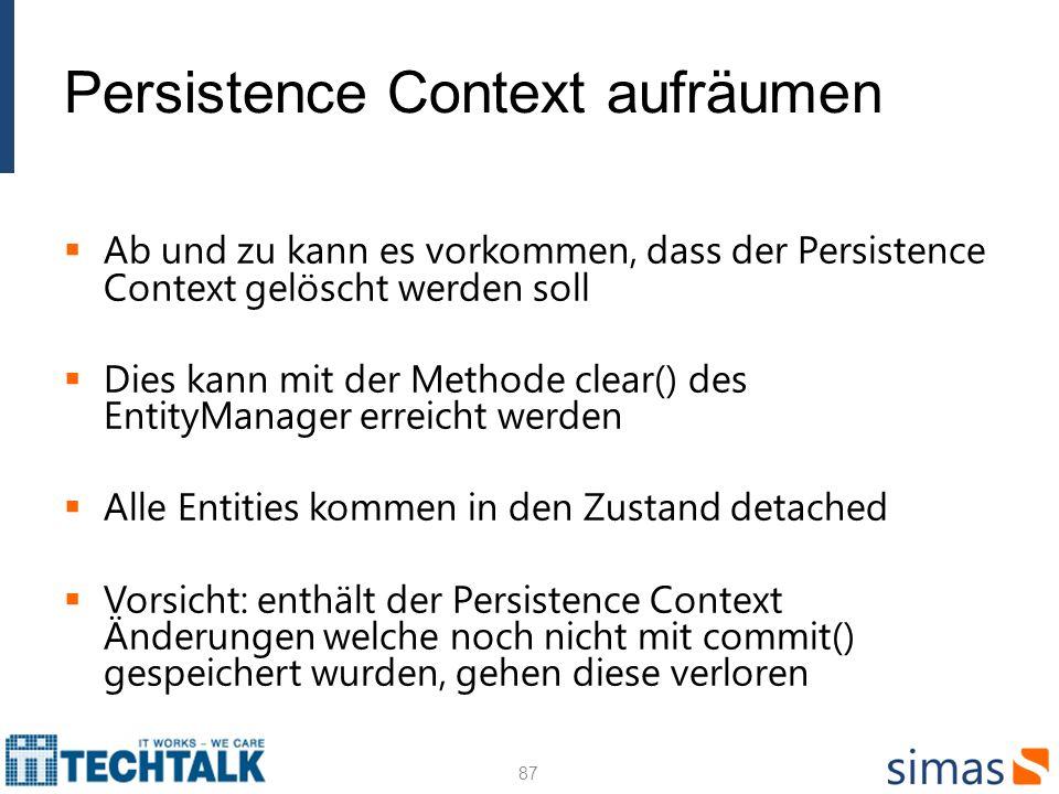 Persistence Context aufräumen Ab und zu kann es vorkommen, dass der Persistence Context gelöscht werden soll Dies kann mit der Methode clear() des Ent