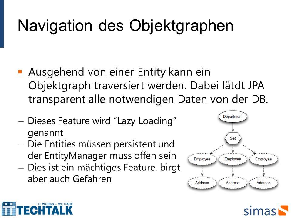 Navigation des Objektgraphen Ausgehend von einer Entity kann ein Objektgraph traversiert werden. Dabei lätdt JPA transparent alle notwendigen Daten vo