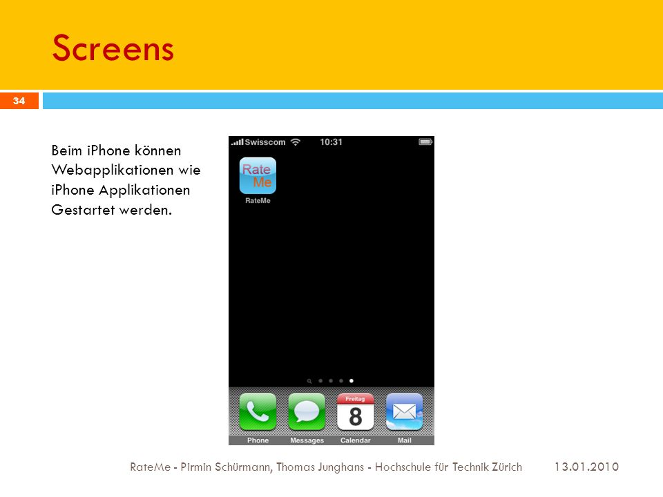 Screens 13.01.2010 RateMe - Pirmin Schürmann, Thomas Junghans - Hochschule für Technik Zürich 34 Beim iPhone können Webapplikationen wie iPhone Applikationen Gestartet werden.