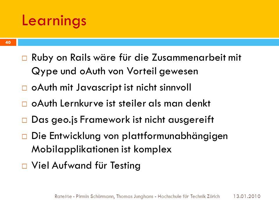 Learnings 13.01.2010 RateMe - Pirmin Schürmann, Thomas Junghans - Hochschule für Technik Zürich 40 Ruby on Rails wäre für die Zusammenarbeit mit Qype und oAuth von Vorteil gewesen oAuth mit Javascript ist nicht sinnvoll oAuth Lernkurve ist steiler als man denkt Das geo.js Framework ist nicht ausgereift Die Entwicklung von plattformunabhängigen Mobilapplikationen ist komplex Viel Aufwand für Testing