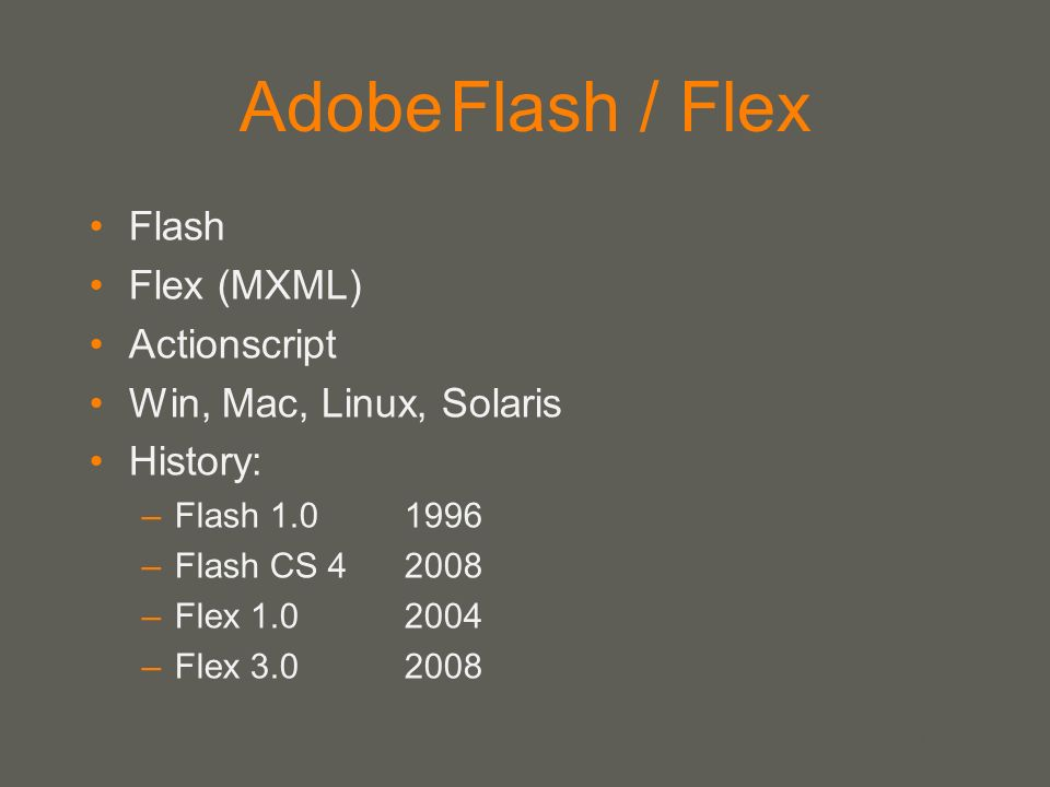 your name AdobeFlash / Flex Flash Flex (MXML) Actionscript Win, Mac, Linux, Solaris History: –Flash 1.01996 –Flash CS 4 2008 –Flex 1.0 2004 –Flex 3.0 2008