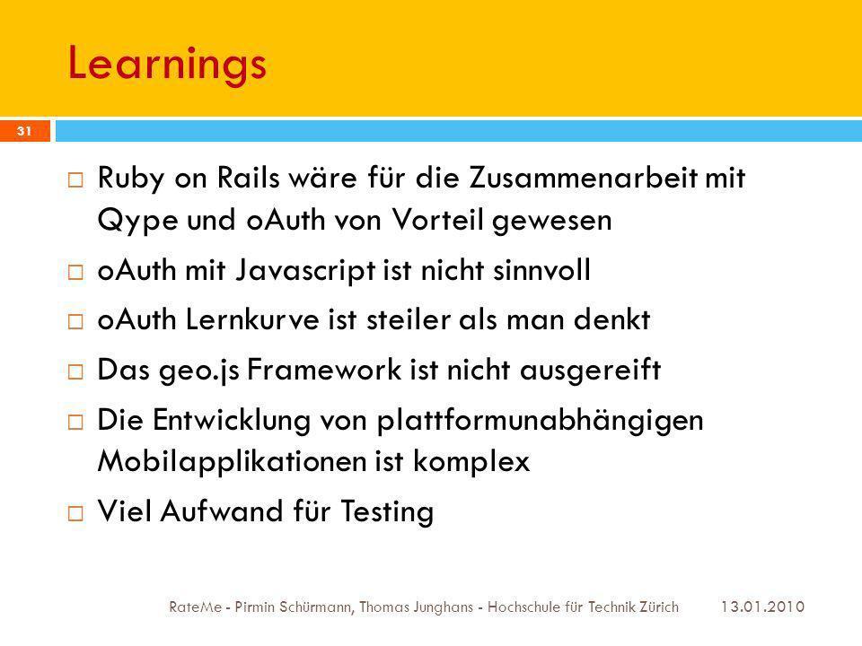 Learnings 13.01.2010 RateMe - Pirmin Schürmann, Thomas Junghans - Hochschule für Technik Zürich 31 Ruby on Rails wäre für die Zusammenarbeit mit Qype und oAuth von Vorteil gewesen oAuth mit Javascript ist nicht sinnvoll oAuth Lernkurve ist steiler als man denkt Das geo.js Framework ist nicht ausgereift Die Entwicklung von plattformunabhängigen Mobilapplikationen ist komplex Viel Aufwand für Testing