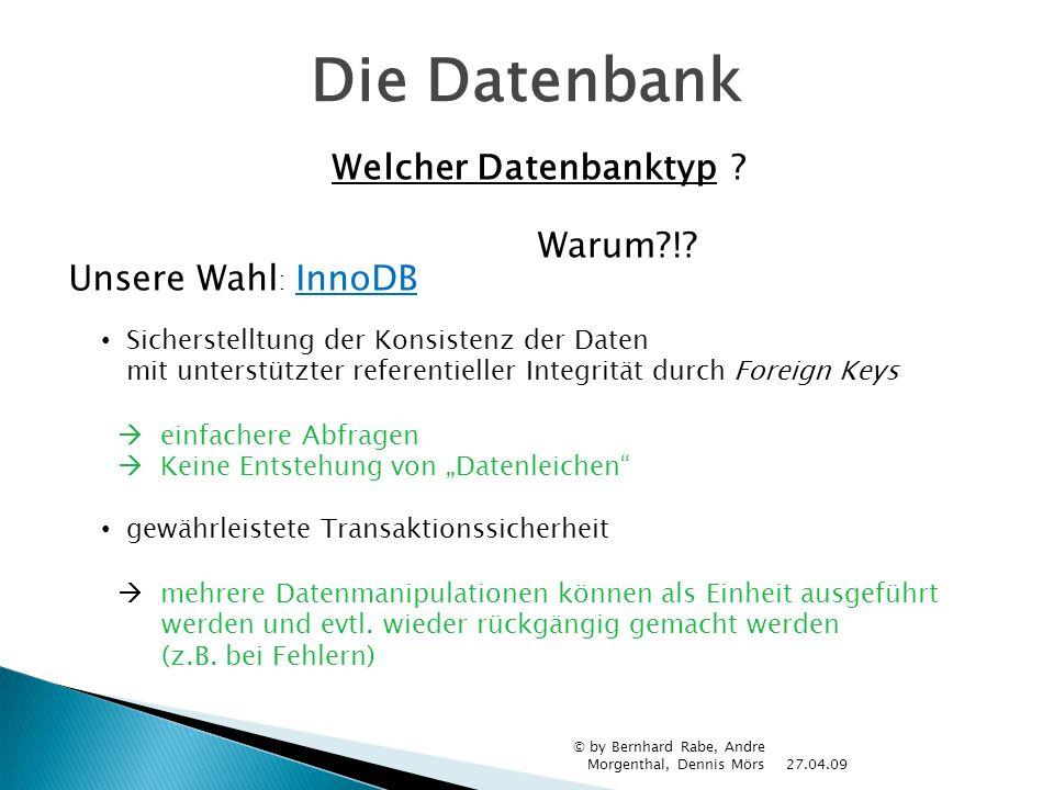 Die Datenbank 27.04.09 © by Bernhard Rabe, Andre Morgenthal, Dennis Mörs Welcher Datenbanktypr? Unsere Wahl : InnoDB Warum?!? Sicherstelltung der Kons