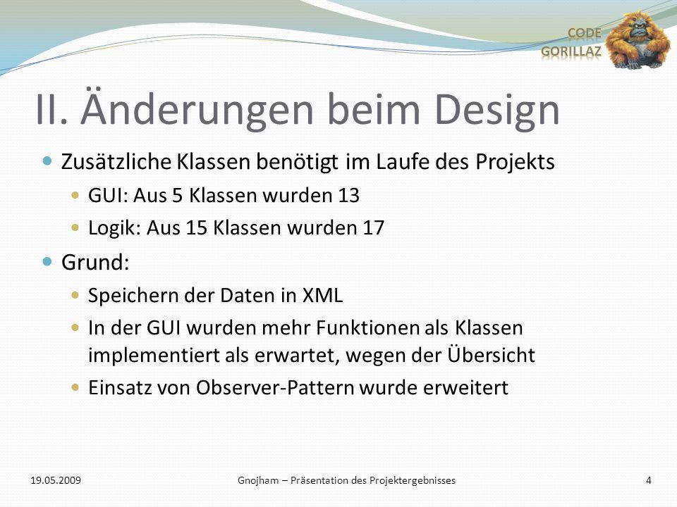 II. Änderungen beim Design Zusätzliche Klassen benötigt im Laufe des Projekts GUI: Aus 5 Klassen wurden 13 Logik: Aus 15 Klassen wurden 17 Grund: Spei