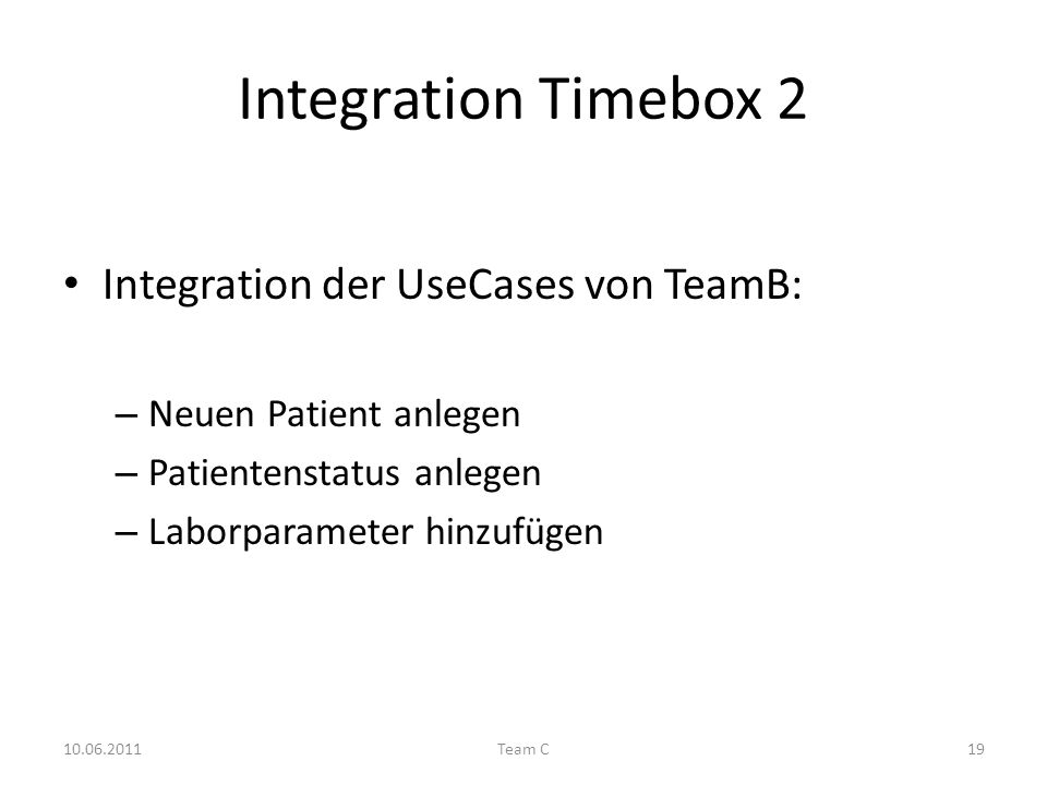 Integration Timebox 2 Integration der UseCases von TeamB: – Neuen Patient anlegen – Patientenstatus anlegen – Laborparameter hinzufügen 10.06.2011Team C19