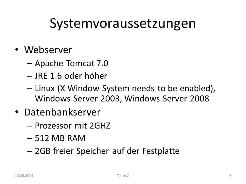 Systemvoraussetzungen Webserver – Apache Tomcat 7.0 – JRE 1.6 oder höher – Linux (X Window System needs to be enabled), Windows Server 2003, Windows Server 2008 Datenbankserver – Prozessor mit 2GHZ – 512 MB RAM – 2GB freier Speicher auf der Festplatte 10.06.2011Team C6