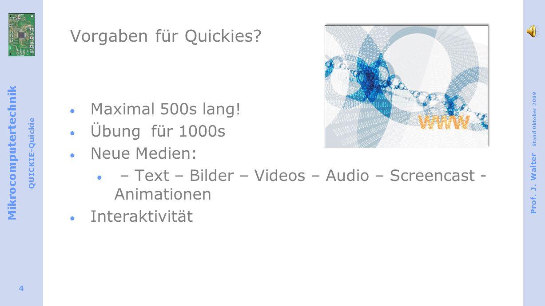 Mikrocomputertechnik QUICKIE-Quickie Prof. J. Walter Stand Oktober 2009 4 Vorgaben für Quickies? Maximal 500s lang! Übung für 1000s Neue Medien: – Tex