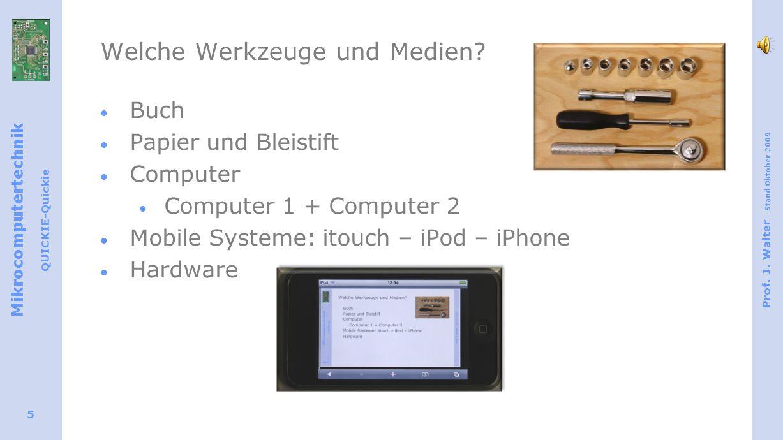 Mikrocomputertechnik QUICKIE-Quickie Prof. J. Walter Stand Oktober 2009 5 Welche Werkzeuge und Medien? Buch Papier und Bleistift Computer Computer 1 +