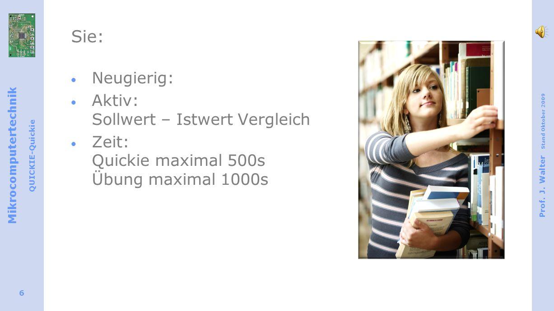 Mikrocomputertechnik QUICKIE-Quickie Prof. J. Walter Stand Oktober 2009 6 Sie: Neugierig: Aktiv: Sollwert – Istwert Vergleich Zeit: Quickie maximal 50