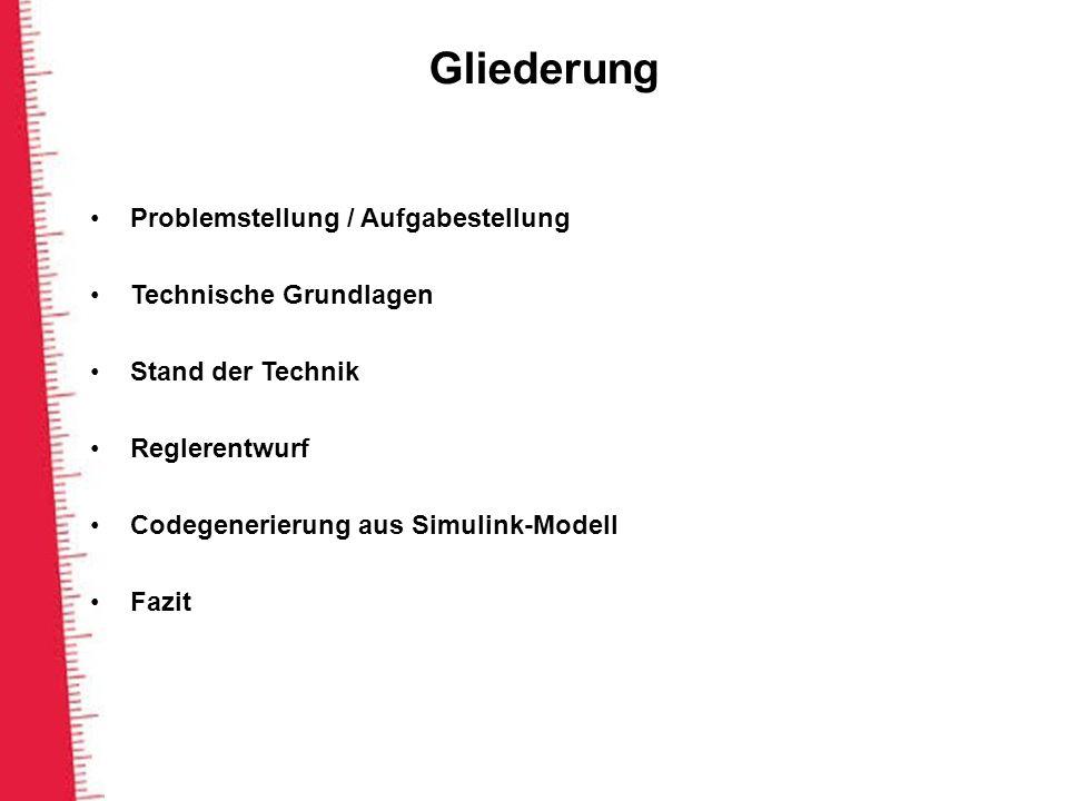 Gliederung Problemstellung / Aufgabestellung Technische Grundlagen Stand der Technik Reglerentwurf Codegenerierung aus Simulink-Modell Fazit