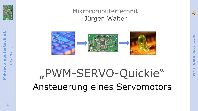 Mikrocomputertechnik 1 Einführung Prof. J. Walter Stand Oktober 2009 1 Mikrocomputertechnik Jürgen Walter PWM-SERVO-Quickie Ansteuerung eines Servomot