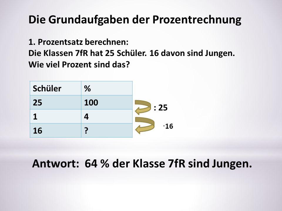 Schüler% 25100 14 16? : 25 Die Grundaufgaben der Prozentrechnung 1. Prozentsatz berechnen: Die Klassen 7fR hat 25 Schüler. 16 davon sind Jungen. Wie v
