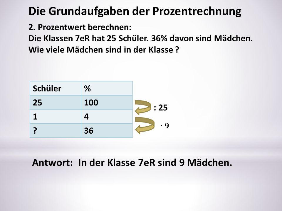 Schüler% 25100 14 ?36 : 25 Die Grundaufgaben der Prozentrechnung 2. Prozentwert berechnen: Die Klassen 7eR hat 25 Schüler. 36% davon sind Mädchen. Wie