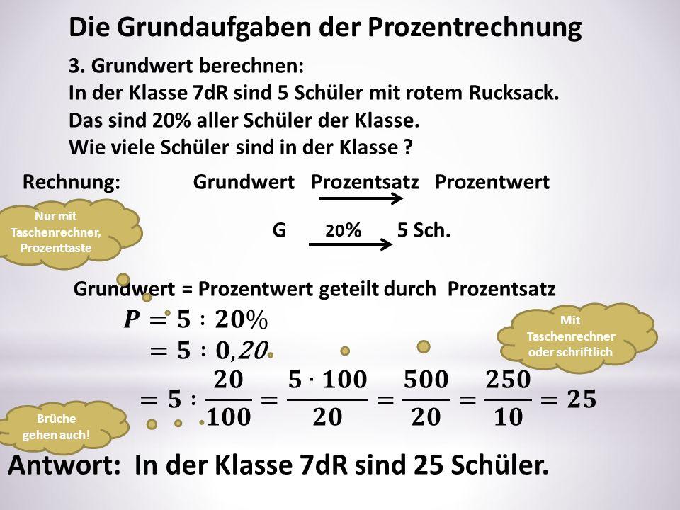 Die Grundaufgaben der Prozentrechnung 3. Grundwert berechnen: In der Klasse 7dR sind 5 Schüler mit rotem Rucksack. Das sind 20% aller Schüler der Klas
