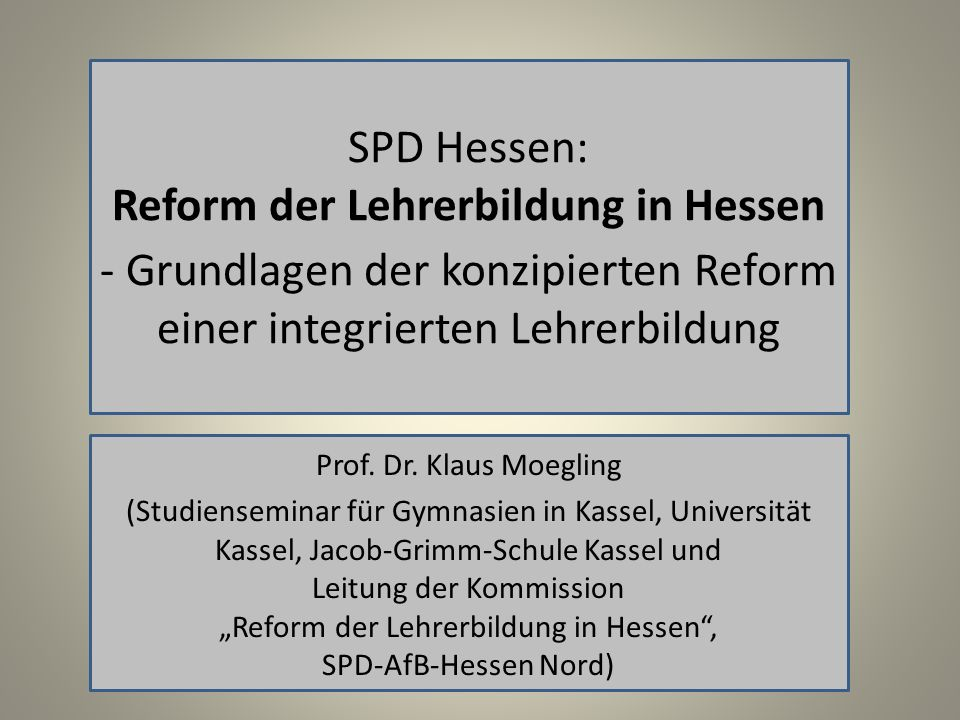 SPD Hessen: Reform der Lehrerbildung in Hessen - Grundlagen der konzipierten Reform einer integrierten Lehrerbildung Prof. Dr. Klaus Moegling (Studien