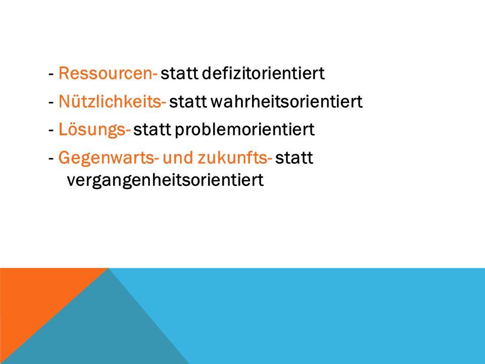 - Ressourcen- statt defizitorientiert - Nützlichkeits- statt wahrheitsorientiert - Lösungs- statt problemorientiert - Gegenwarts- und zukunfts- statt