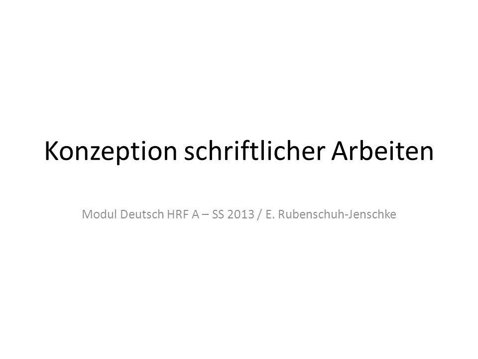 Konzeption schriftlicher Arbeiten Modul Deutsch HRF A – SS 2013 / E. Rubenschuh-Jenschke