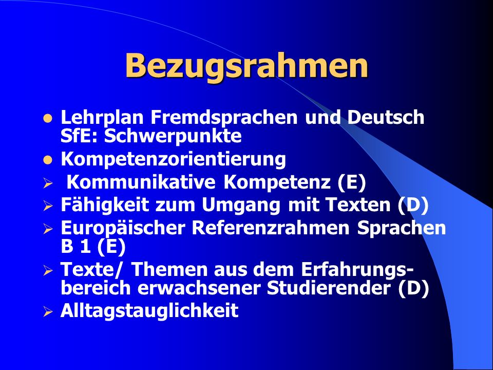 Bezugsrahmen Lehrplan Fremdsprachen und Deutsch SfE: Schwerpunkte Kompetenzorientierung Kommunikative Kompetenz (E) Fähigkeit zum Umgang mit Texten (D) Europäischer Referenzrahmen Sprachen B 1 (E) Texte/ Themen aus dem Erfahrungs- bereich erwachsener Studierender (D) Alltagstauglichkeit