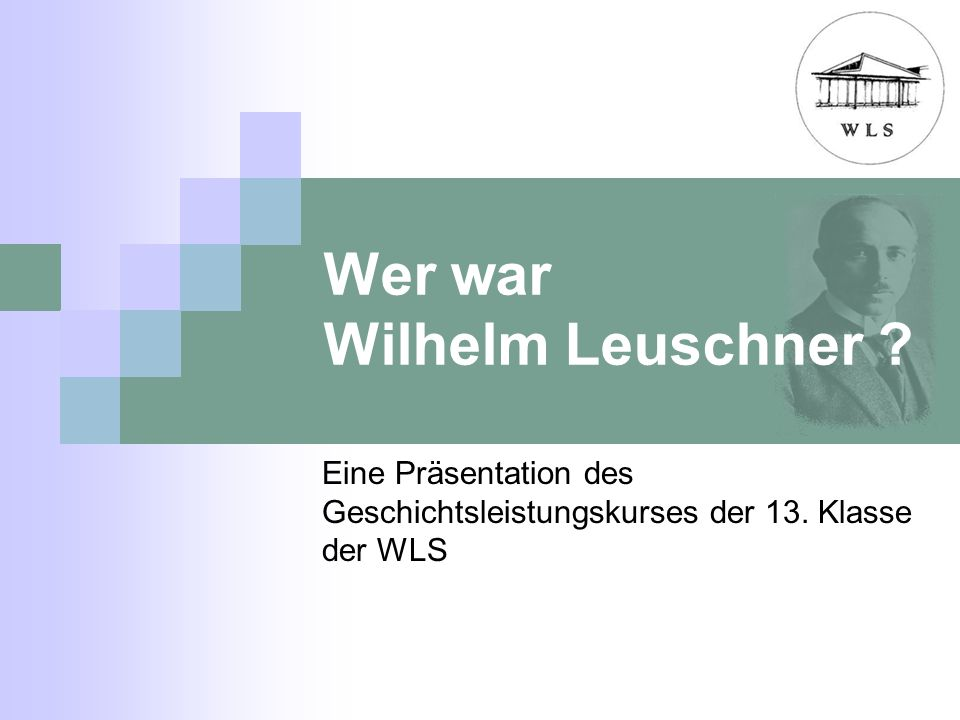 Wer war Wilhelm Leuschner ? Eine Präsentation des Geschichtsleistungskurses der 13. Klasse der WLS