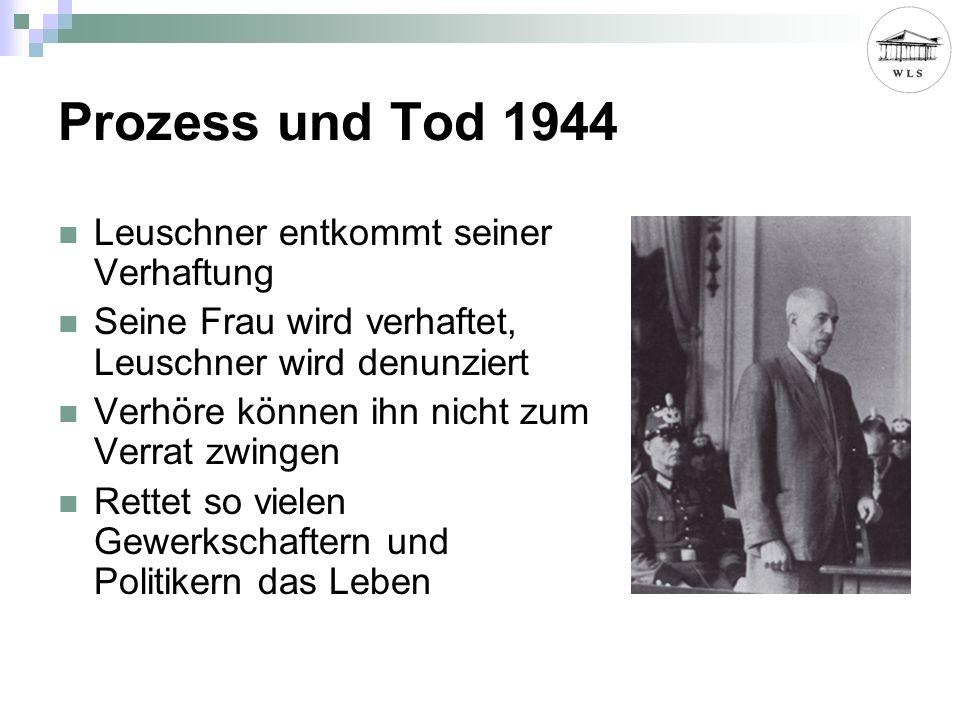 Prozess und Tod 1944 Leuschner entkommt seiner Verhaftung Seine Frau wird verhaftet, Leuschner wird denunziert Verhöre können ihn nicht zum Verrat zwingen Rettet so vielen Gewerkschaftern und Politikern das Leben