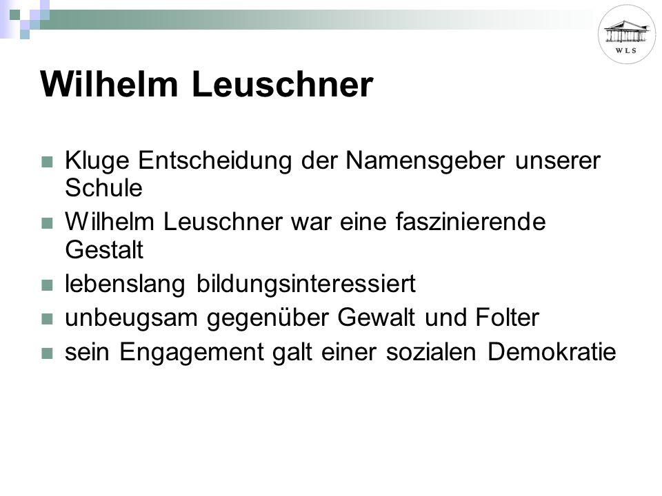 Wilhelm Leuschner Kluge Entscheidung der Namensgeber unserer Schule Wilhelm Leuschner war eine faszinierende Gestalt lebenslang bildungsinteressiert unbeugsam gegenüber Gewalt und Folter sein Engagement galt einer sozialen Demokratie