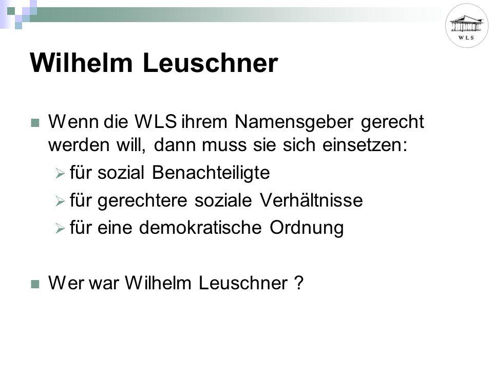 Wilhelm Leuschner Wenn die WLS ihrem Namensgeber gerecht werden will, dann muss sie sich einsetzen: für sozial Benachteiligte für gerechtere soziale Verhältnisse für eine demokratische Ordnung Wer war Wilhelm Leuschner ?