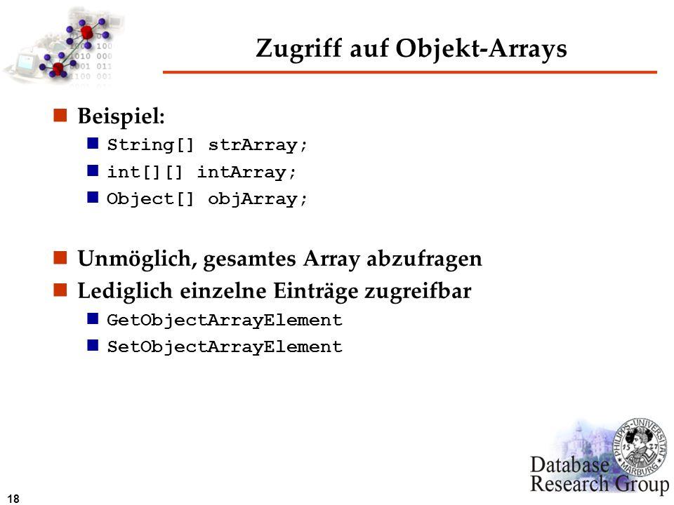 18 Zugriff auf Objekt-Arrays Beispiel: String[] strArray; int[][] intArray; Object[] objArray; Unmöglich, gesamtes Array abzufragen Lediglich einzelne