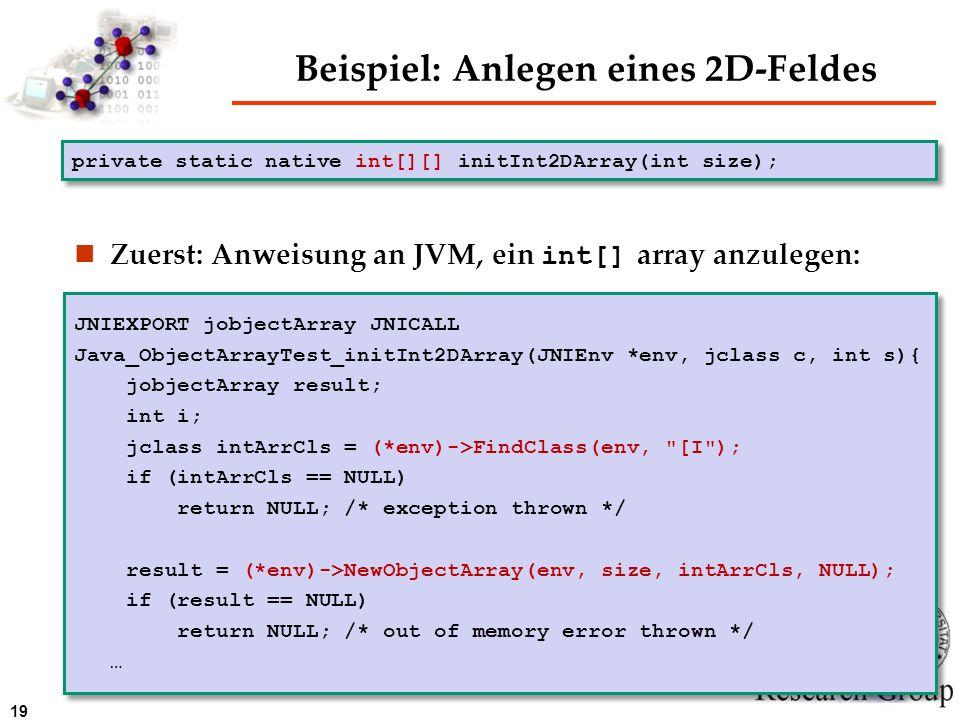 19 Beispiel: Anlegen eines 2D-Feldes Zuerst: Anweisung an JVM, ein int[] array anzulegen: private static native int[][] initInt2DArray(int size); JNIE