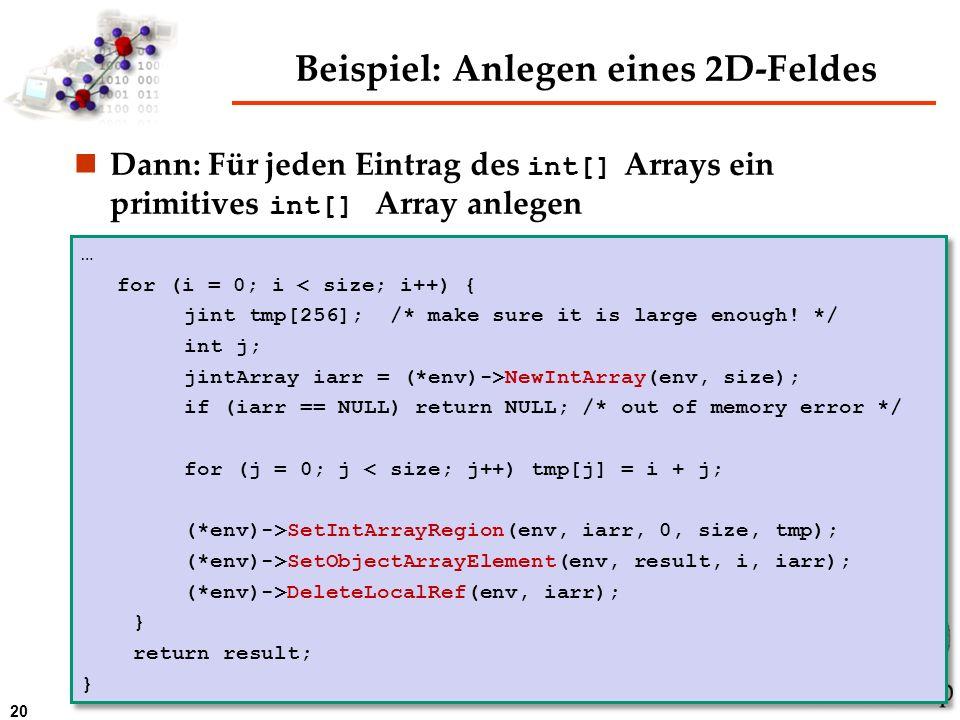 20 Beispiel: Anlegen eines 2D-Feldes Dann: Für jeden Eintrag des int[] Arrays ein primitives int[] Array anlegen … for (i = 0; i < size; i++) { jint t