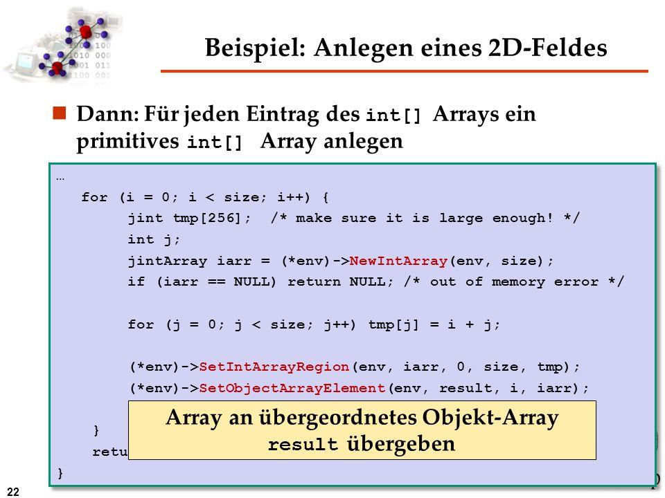22 Beispiel: Anlegen eines 2D-Feldes Dann: Für jeden Eintrag des int[] Arrays ein primitives int[] Array anlegen … for (i = 0; i < size; i++) { jint t