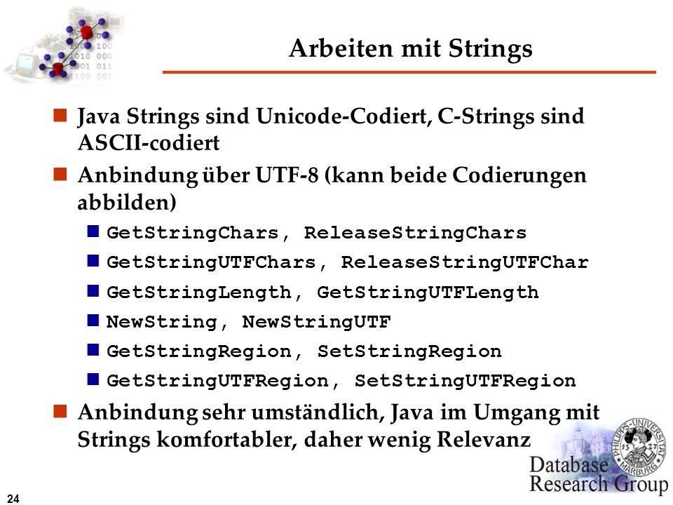 24 Arbeiten mit Strings Java Strings sind Unicode-Codiert, C-Strings sind ASCII-codiert Anbindung über UTF-8 (kann beide Codierungen abbilden) GetStri