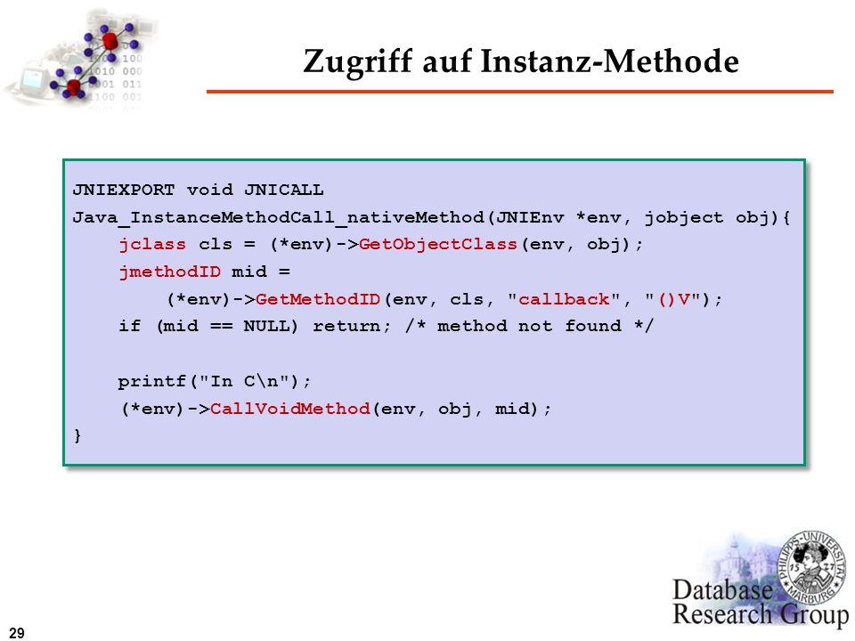 29 Zugriff auf Instanz-Methode JNIEXPORT void JNICALL Java_InstanceMethodCall_nativeMethod(JNIEnv *env, jobject obj){ jclass cls = (*env)->GetObjectCl