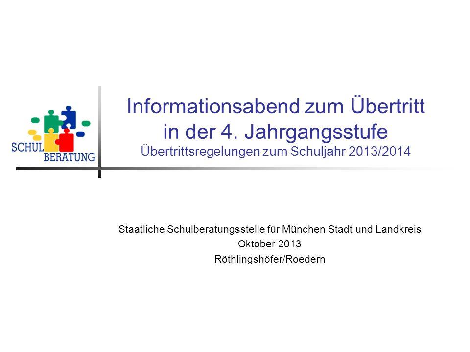 Informationsabend zum Übertritt in der 4. Jahrgangsstufe Übertrittsregelungen zum Schuljahr 2013/2014 Staatliche Schulberatungsstelle für München Stad
