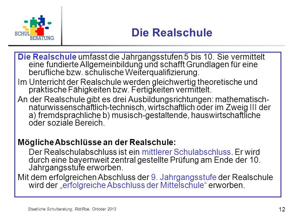 Staatliche Schulberatung, Röt/Roe, Oktober 2013 12 Die Realschule Die Realschule umfasst die Jahrgangsstufen 5 bis 10. Sie vermittelt eine fundierte A
