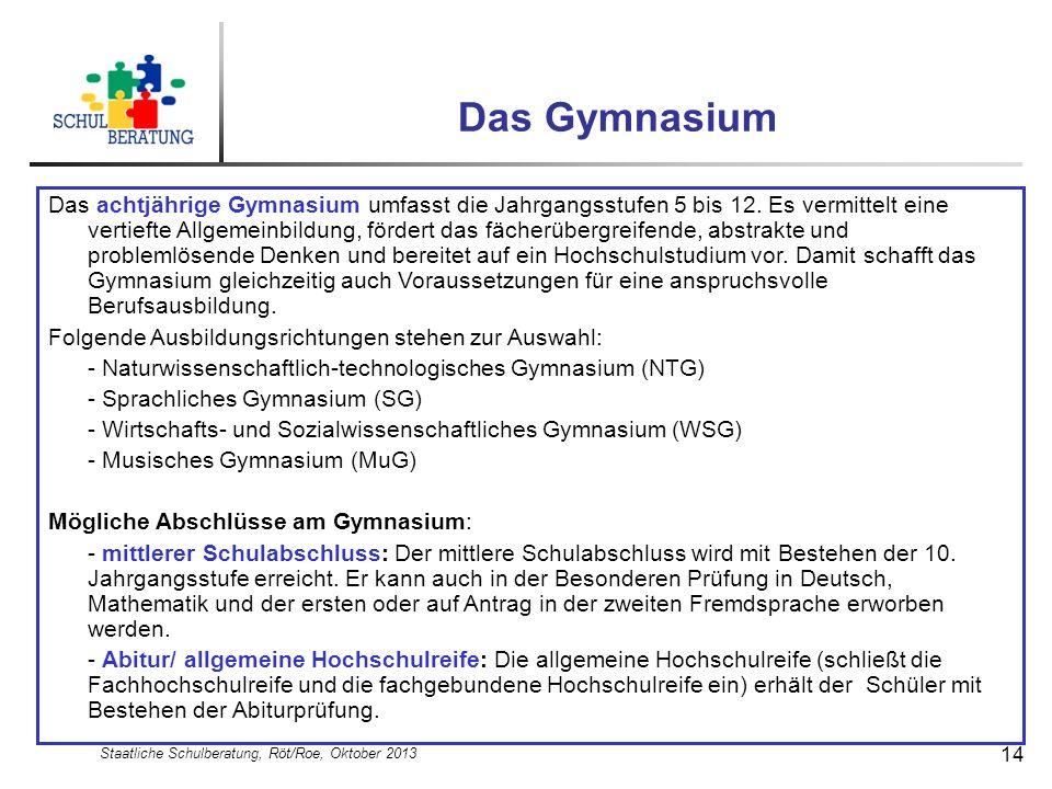 Staatliche Schulberatung, Röt/Roe, Oktober 2013 14 Das Gymnasium Das achtjährige Gymnasium umfasst die Jahrgangsstufen 5 bis 12. Es vermittelt eine ve