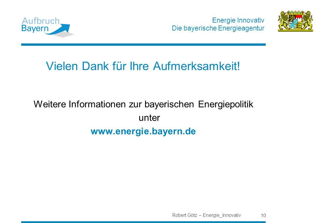 Energie Innovativ Die bayerische Energieagentur Robert Götz – Energie_Innovativ 10 Vielen Dank für Ihre Aufmerksamkeit! Weitere Informationen zur baye