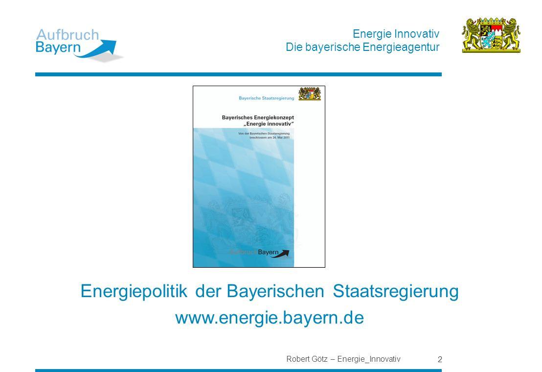 Energie Innovativ Die bayerische Energieagentur Robert Götz – Energie_Innovativ 2 Energiepolitik der Bayerischen Staatsregierung www.energie.bayern.de